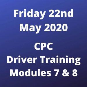 CPC Driver Training Mod 7 and 8 Friday 22 May 2020